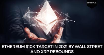 Ethereum $10k Target In 2021 By Wall Street and XRP Rebounds