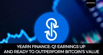Yearn Finance: Q1 Earnings Up And Ready To Outperform Bitcoin's Value