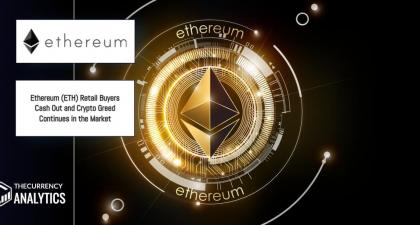 Ethereum (ETH) Retail Buyers Cash Out and Crypto Greed Continues in the Market